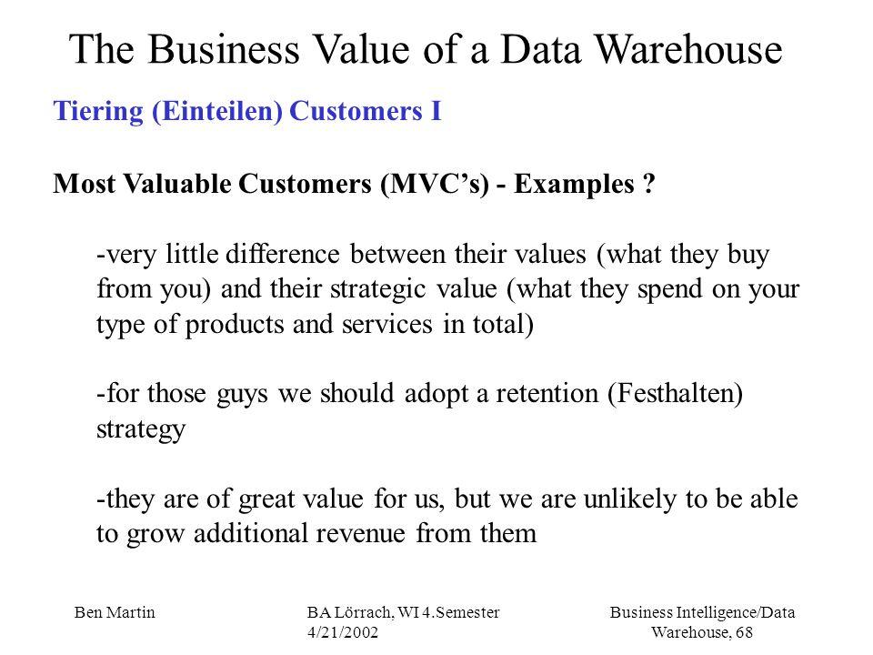 Business Intelligence/Data Warehouse, 68 Ben MartinBA Lörrach, WI 4.Semester 4/21/2002 The Business Value of a Data Warehouse Tiering (Einteilen) Cust
