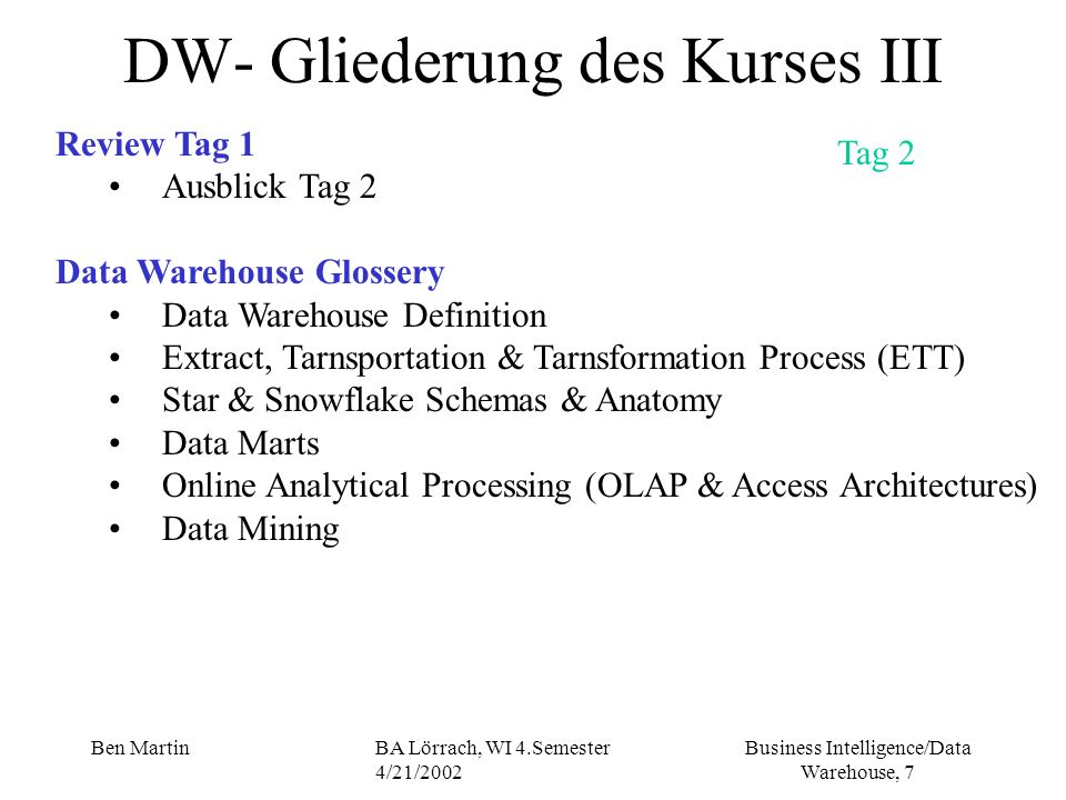Business Intelligence/Data Warehouse, 58 Ben MartinBA Lörrach, WI 4.Semester 4/21/2002 So what is CRM: - a formal program that allows us to achieve (erreichen) customer related objectives by knowing customers better: 1 st look at customer then profitability, time to market and other factors -the more information we can collect about a customer the better -the information must retained (festgehalten) and managed for the long therm -we must track customers over the lifetime of our interaction with them (we need to understand the LTV of the customer) The Business Value of a Data Warehouse Customer Relationship Management