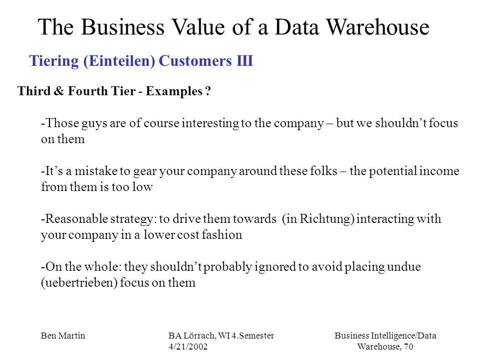 Business Intelligence/Data Warehouse, 70 Ben MartinBA Lörrach, WI 4.Semester 4/21/2002 The Business Value of a Data Warehouse Tiering (Einteilen) Cust