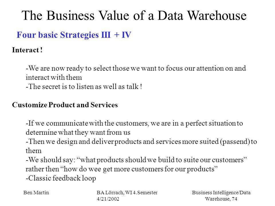Business Intelligence/Data Warehouse, 74 Ben MartinBA Lörrach, WI 4.Semester 4/21/2002 The Business Value of a Data Warehouse Four basic Strategies II