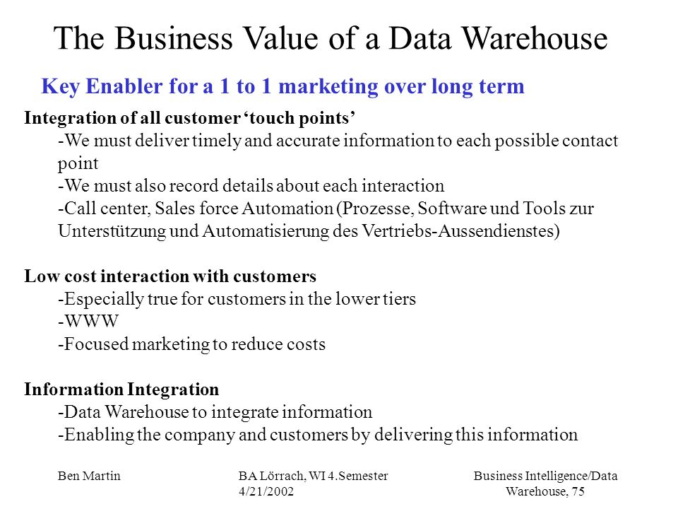Business Intelligence/Data Warehouse, 75 Ben MartinBA Lörrach, WI 4.Semester 4/21/2002 Integration of all customer touch points -We must deliver timel