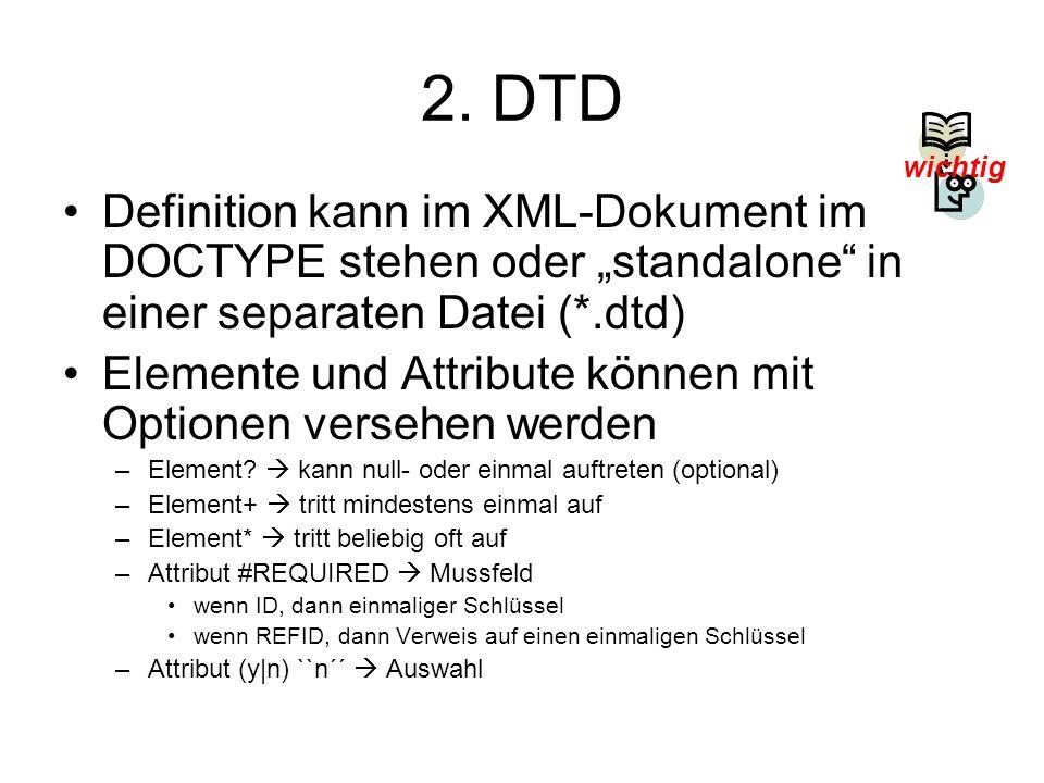 2. DTD Definition kann im XML-Dokument im DOCTYPE stehen oder standalone in einer separaten Datei (*.dtd) Elemente und Attribute können mit Optionen v