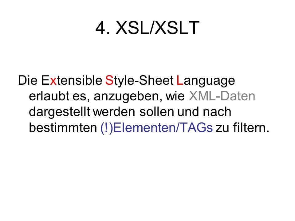 4. XSL/XSLT Die Extensible Style-Sheet Language erlaubt es, anzugeben, wie XML-Daten dargestellt werden sollen und nach bestimmten (!)Elementen/TAGs z