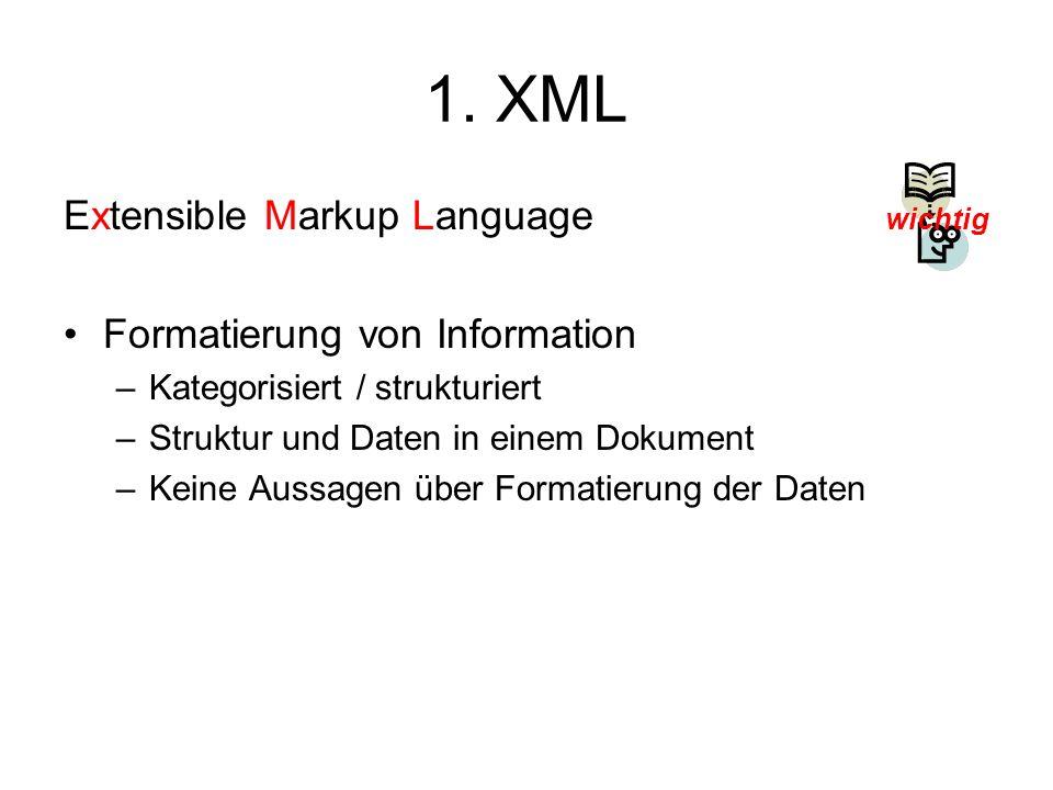 1. XML Extensible Markup Language Formatierung von Information –Kategorisiert / strukturiert –Struktur und Daten in einem Dokument –Keine Aussagen übe