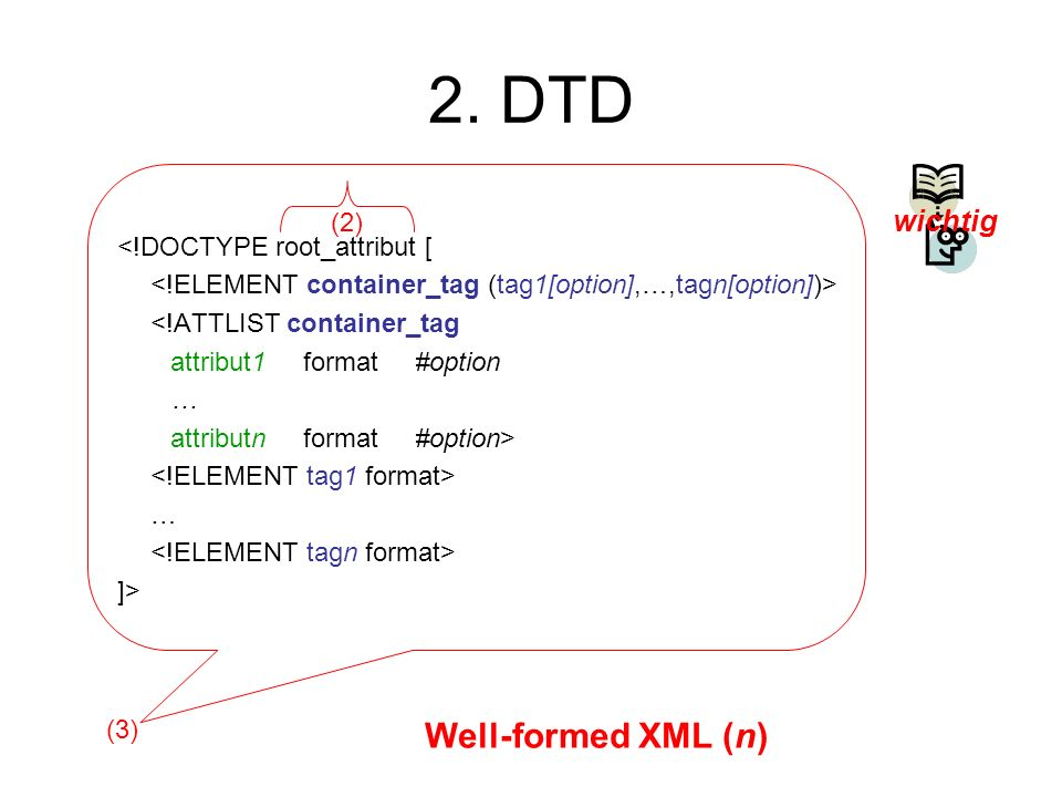2. DTD <!DOCTYPE root_attribut [ <!ATTLIST container_tag attribut1 format #option … attributn format #option> … ]> (2) (3) Well-formed XML (n) wichtig
