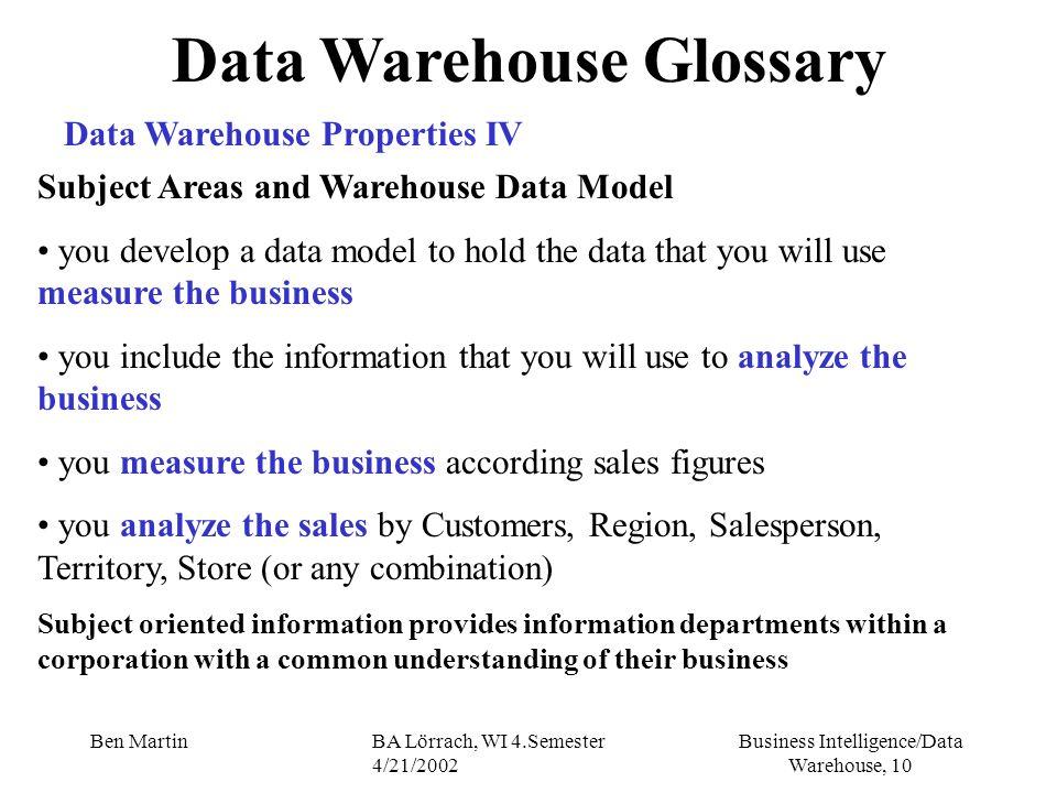 Business Intelligence/Data Warehouse, 10 Ben MartinBA Lörrach, WI 4.Semester 4/21/2002 Data Warehouse Glossary Data Warehouse Properties IV Subject Ar