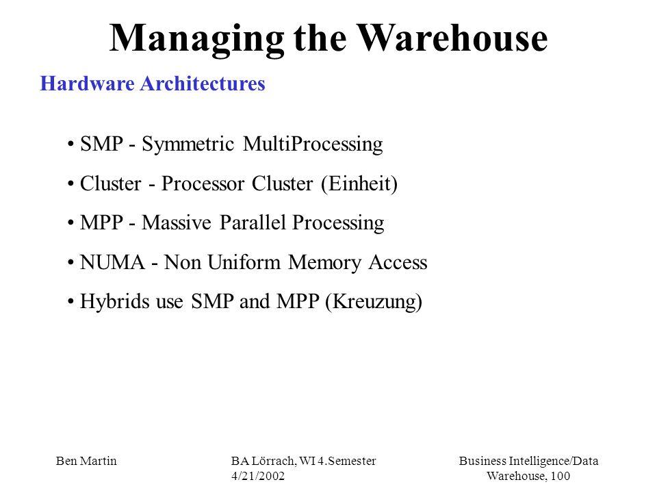 Business Intelligence/Data Warehouse, 100 Ben MartinBA Lörrach, WI 4.Semester 4/21/2002 Managing the Warehouse Hardware Architectures SMP - Symmetric