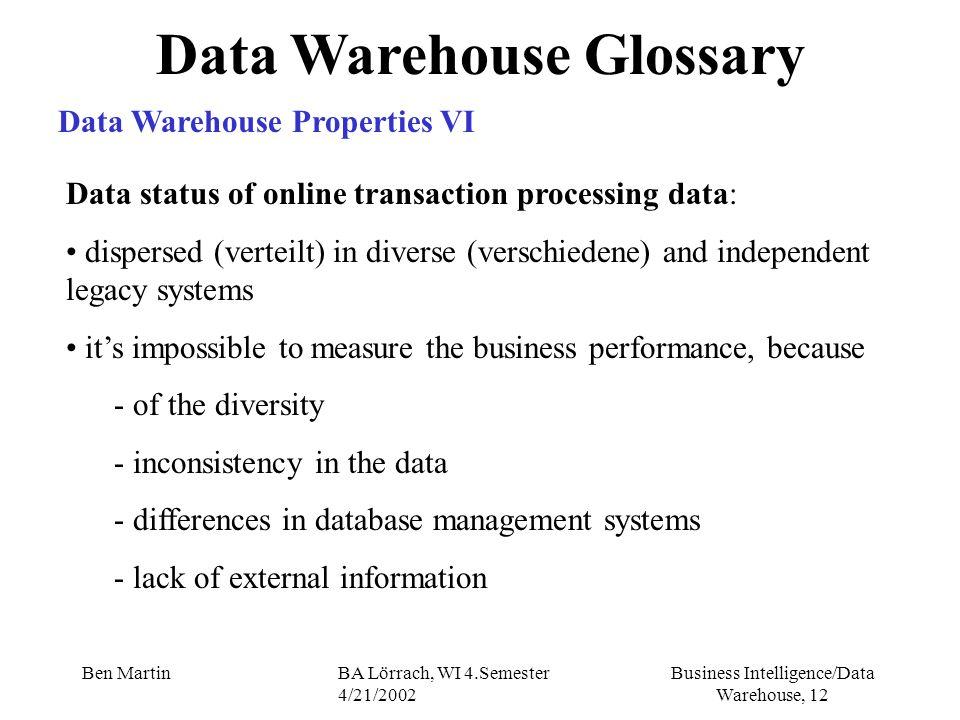 Business Intelligence/Data Warehouse, 12 Ben MartinBA Lörrach, WI 4.Semester 4/21/2002 Data Warehouse Glossary Data Warehouse Properties VI Data statu