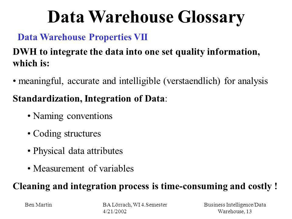 Business Intelligence/Data Warehouse, 13 Ben MartinBA Lörrach, WI 4.Semester 4/21/2002 Data Warehouse Glossary Data Warehouse Properties VII DWH to in