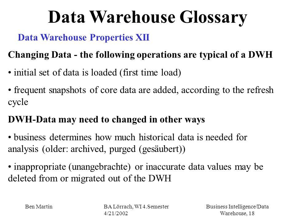 Business Intelligence/Data Warehouse, 18 Ben MartinBA Lörrach, WI 4.Semester 4/21/2002 Data Warehouse Glossary Data Warehouse Properties XII Changing