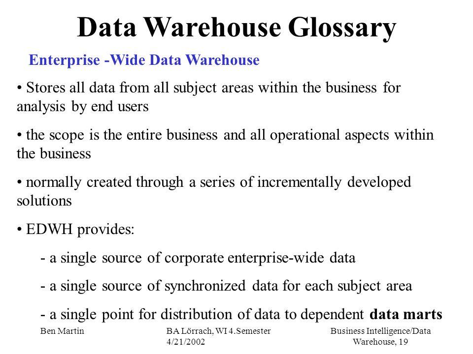 Business Intelligence/Data Warehouse, 19 Ben MartinBA Lörrach, WI 4.Semester 4/21/2002 Data Warehouse Glossary Enterprise -Wide Data Warehouse Stores