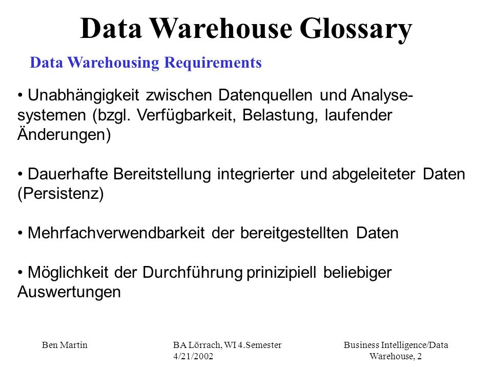 Business Intelligence/Data Warehouse, 23 Ben MartinBA Lörrach, WI 4.Semester 4/21/2002 Data Warehouse Glossary Data Marts Independent II build and loaded directly from operational system motivation for this kind of implementation: - Line Of Business (LOB) empowerment - short time frame for implementation the methods for extracting and loading of operational data as in the DH solution Integration and Transformation retrospectively (nachtraeglich) into a single DW-solution is possible Issue: independent data transformation process