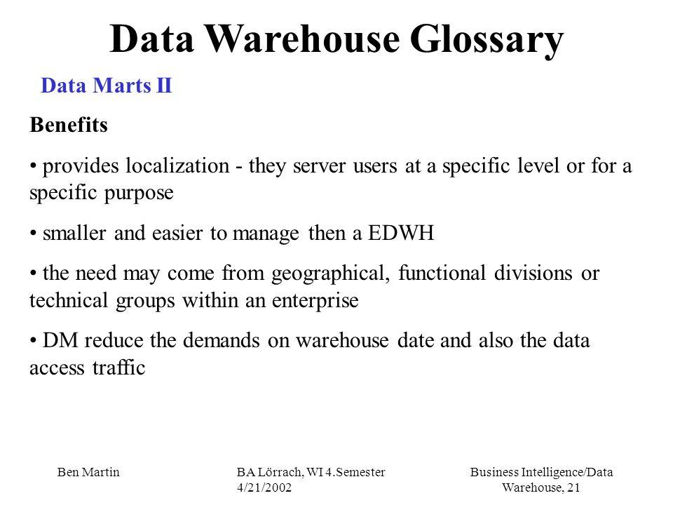 Business Intelligence/Data Warehouse, 21 Ben MartinBA Lörrach, WI 4.Semester 4/21/2002 Data Warehouse Glossary Data Marts II Benefits provides localiz