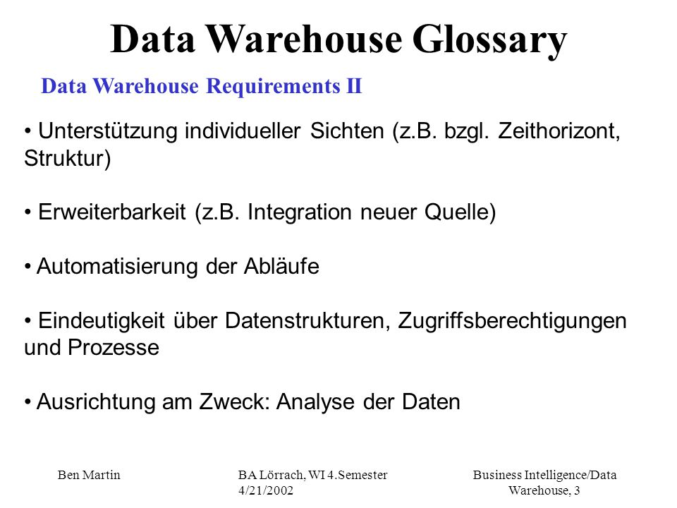 Business Intelligence/Data Warehouse, 84 Ben MartinBA Lörrach, WI 4.Semester 4/21/2002 Warehouse Data Schemas Summary Data Tables III Summaries stored as additional or even stored within fact tables (separate level field indicator/index is used) Benefits of Separate Summary Fact Tables easier to manage: created, dropped, loaded and indexed separately accessed faster than embedding the summary within facts but: as this information must refer to dimensional data, additional dimension tables may also have to create