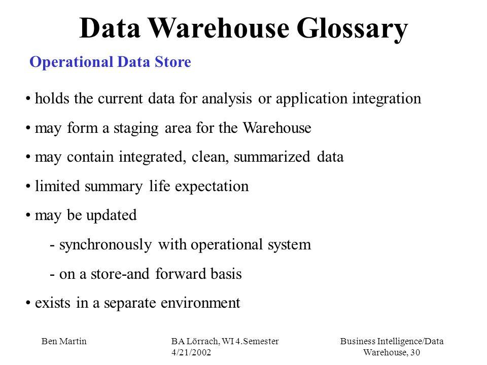 Business Intelligence/Data Warehouse, 30 Ben MartinBA Lörrach, WI 4.Semester 4/21/2002 Data Warehouse Glossary Operational Data Store holds the curren