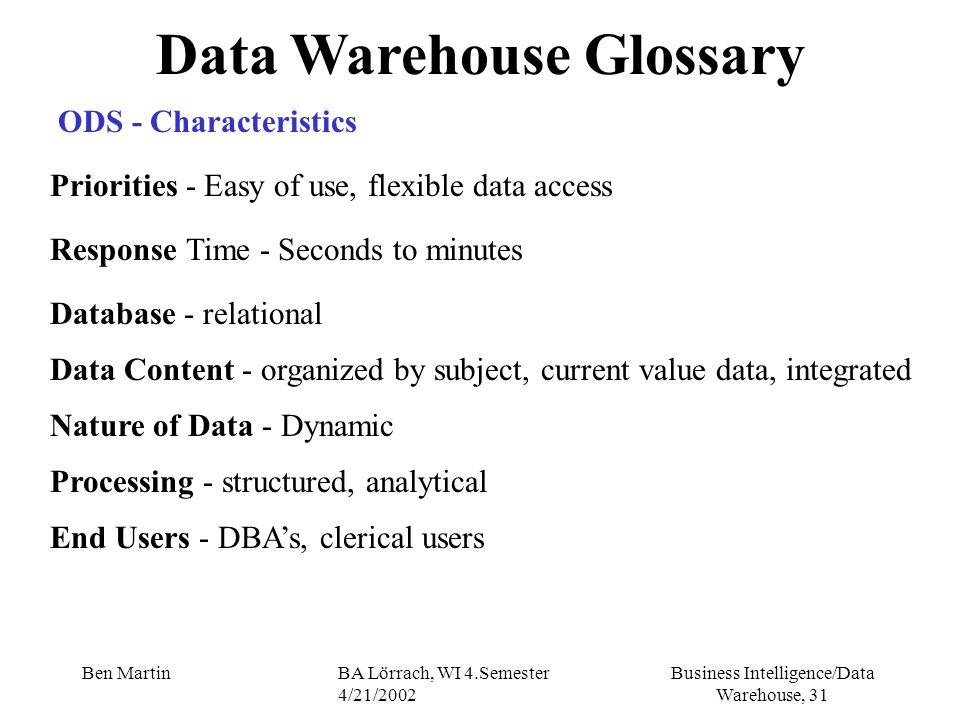 Business Intelligence/Data Warehouse, 31 Ben MartinBA Lörrach, WI 4.Semester 4/21/2002 Data Warehouse Glossary ODS - Characteristics Priorities - Easy