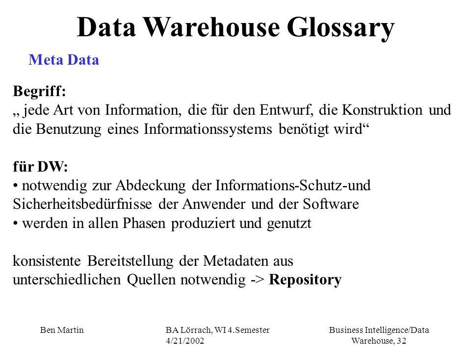 Business Intelligence/Data Warehouse, 32 Ben MartinBA Lörrach, WI 4.Semester 4/21/2002 Data Warehouse Glossary Meta Data Begriff: jede Art von Informa