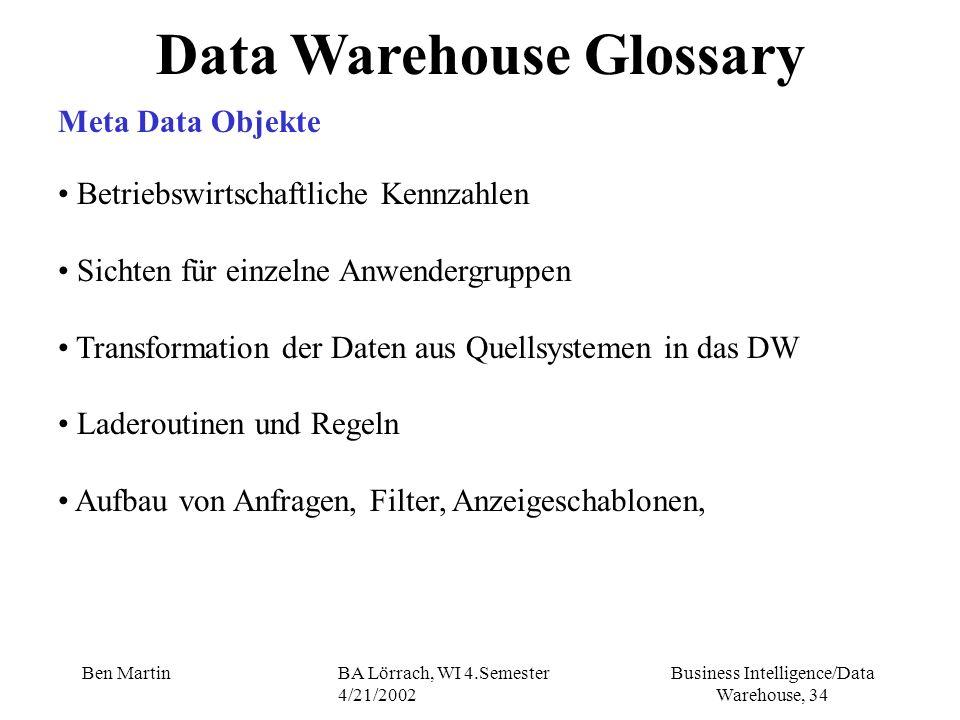 Business Intelligence/Data Warehouse, 34 Ben MartinBA Lörrach, WI 4.Semester 4/21/2002 Data Warehouse Glossary Meta Data Objekte Betriebswirtschaftlic