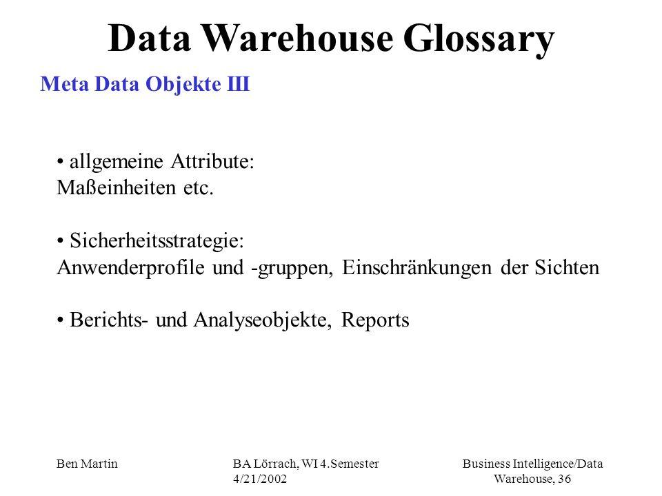 Business Intelligence/Data Warehouse, 36 Ben MartinBA Lörrach, WI 4.Semester 4/21/2002 allgemeine Attribute: Maßeinheiten etc. Sicherheitsstrategie: A