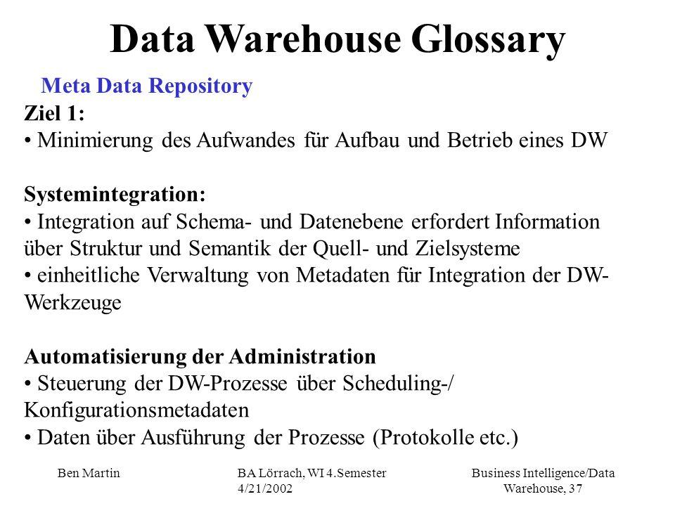 Business Intelligence/Data Warehouse, 37 Ben MartinBA Lörrach, WI 4.Semester 4/21/2002 Data Warehouse Glossary Meta Data Repository Ziel 1: Minimierun