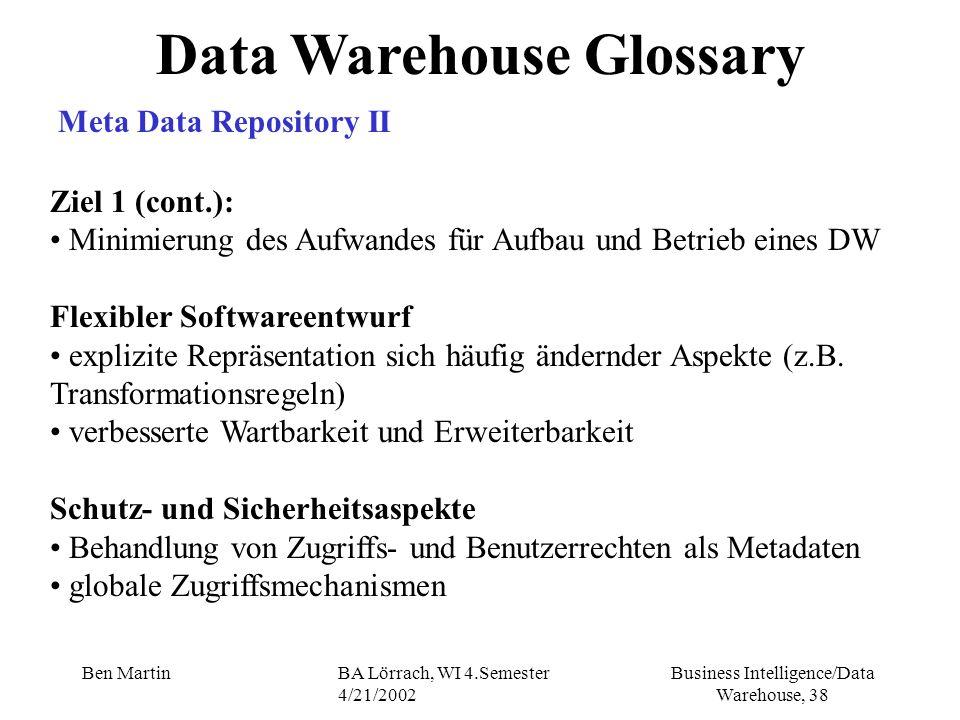 Business Intelligence/Data Warehouse, 38 Ben MartinBA Lörrach, WI 4.Semester 4/21/2002 Data Warehouse Glossary Meta Data Repository II Ziel 1 (cont.):