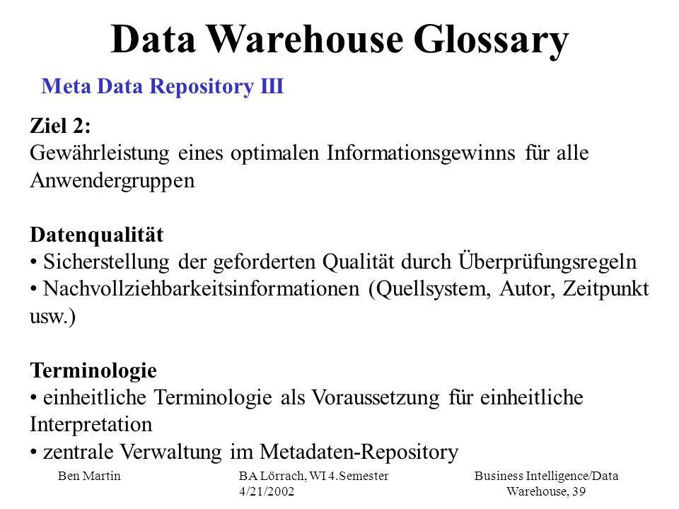 Business Intelligence/Data Warehouse, 39 Ben MartinBA Lörrach, WI 4.Semester 4/21/2002 Data Warehouse Glossary Meta Data Repository III Ziel 2: Gewähr