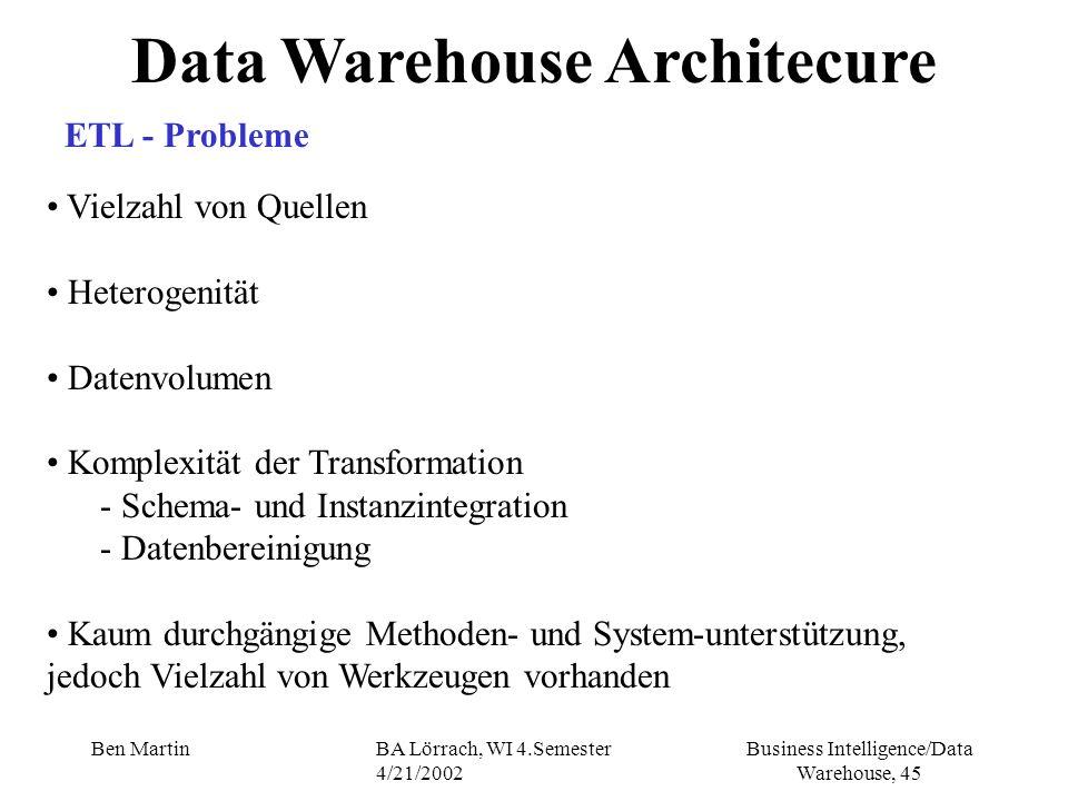 Business Intelligence/Data Warehouse, 45 Ben MartinBA Lörrach, WI 4.Semester 4/21/2002 Data Warehouse Architecure Vielzahl von Quellen Heterogenität D