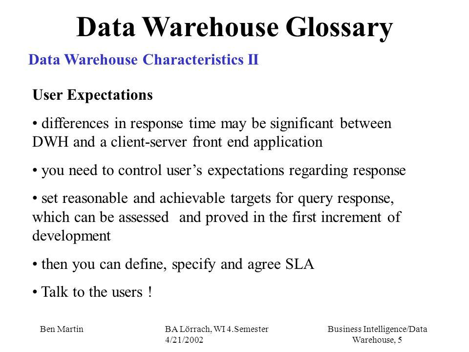 Business Intelligence/Data Warehouse, 5 Ben MartinBA Lörrach, WI 4.Semester 4/21/2002 Data Warehouse Glossary Data Warehouse Characteristics II User E