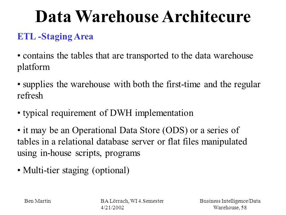 Business Intelligence/Data Warehouse, 58 Ben MartinBA Lörrach, WI 4.Semester 4/21/2002 Data Warehouse Architecure ETL -Staging Area contains the table
