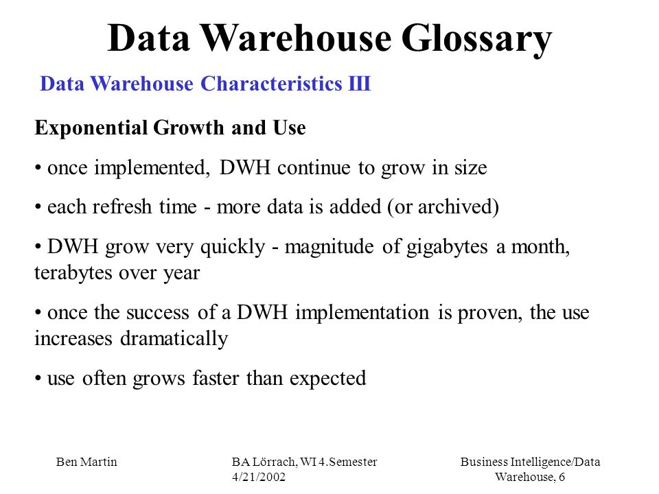 Business Intelligence/Data Warehouse, 97 Ben MartinBA Lörrach, WI 4.Semester 4/21/2002 Managing the Warehouse Archiving Data Old data may need to be archived you need to identify a archive frequency use the partitioning option for archiving archiving by dimension purge data and remove the details to the archive plan and design early !