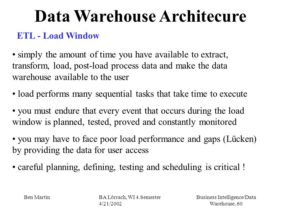 Business Intelligence/Data Warehouse, 60 Ben MartinBA Lörrach, WI 4.Semester 4/21/2002 Data Warehouse Architecure simply the amount of time you have a