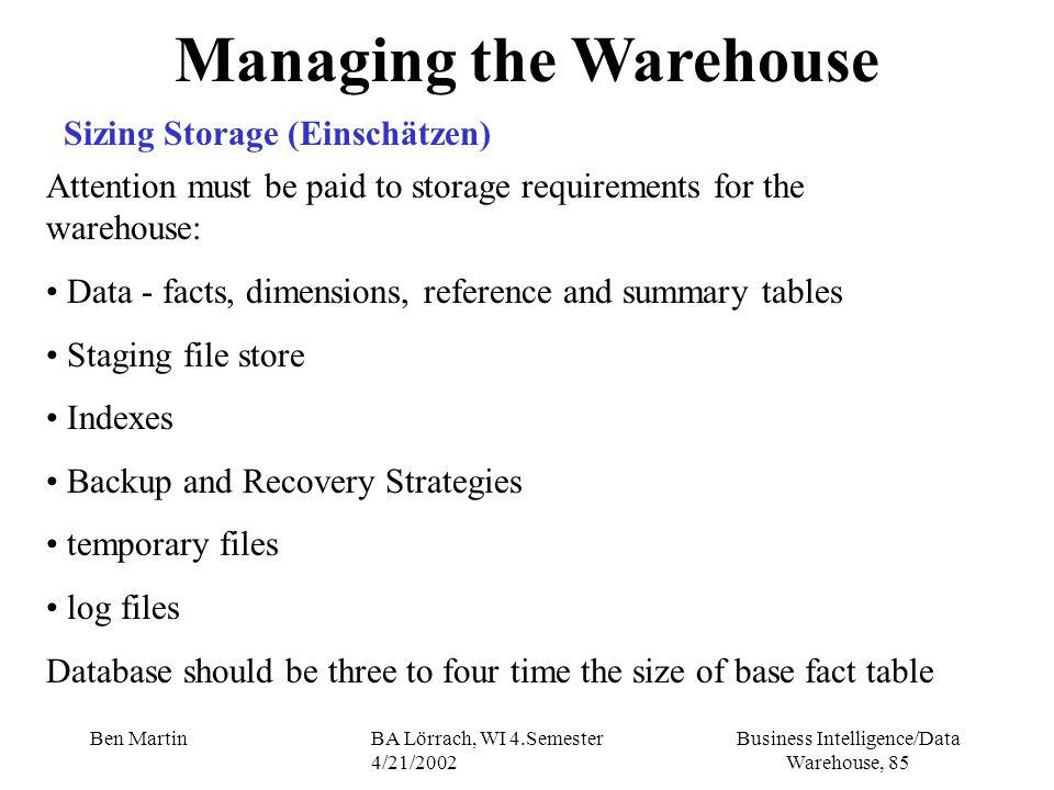 Business Intelligence/Data Warehouse, 85 Ben MartinBA Lörrach, WI 4.Semester 4/21/2002 Managing the Warehouse Sizing Storage (Einschätzen) Attention m