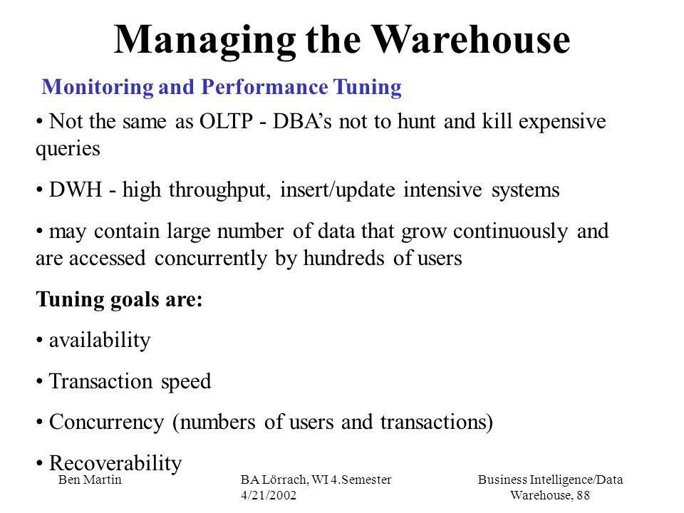 Business Intelligence/Data Warehouse, 88 Ben MartinBA Lörrach, WI 4.Semester 4/21/2002 Managing the Warehouse Monitoring and Performance Tuning Not th