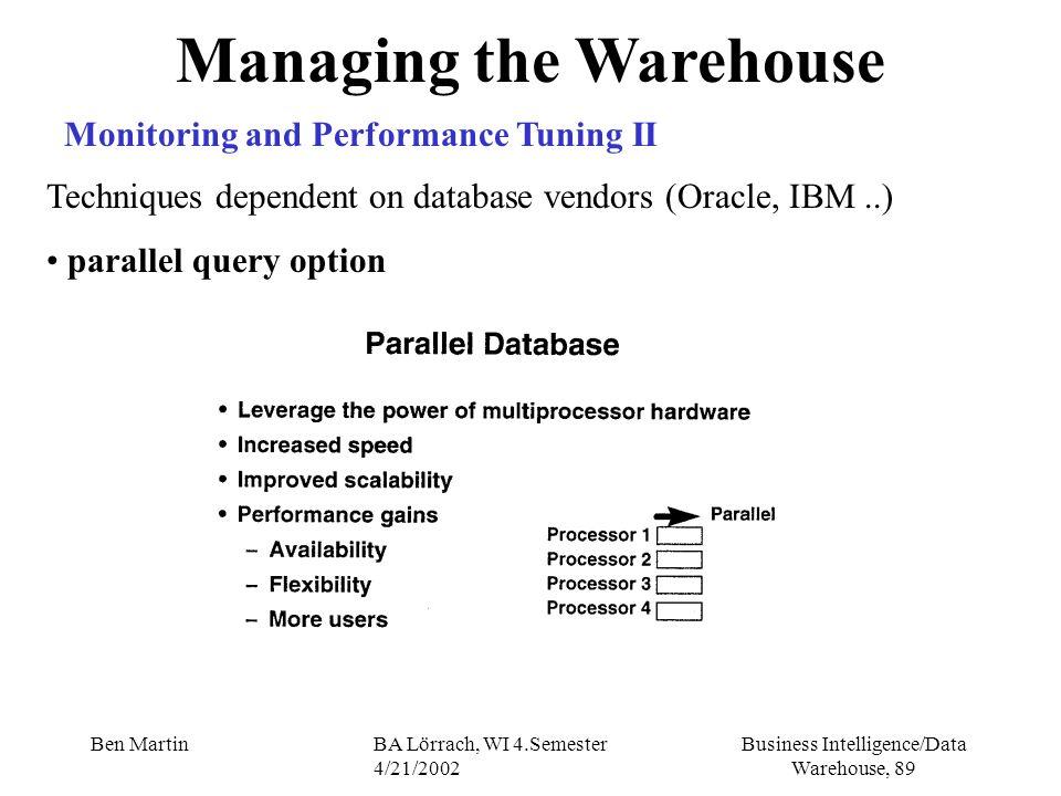 Business Intelligence/Data Warehouse, 89 Ben MartinBA Lörrach, WI 4.Semester 4/21/2002 Managing the Warehouse Monitoring and Performance Tuning II Tec