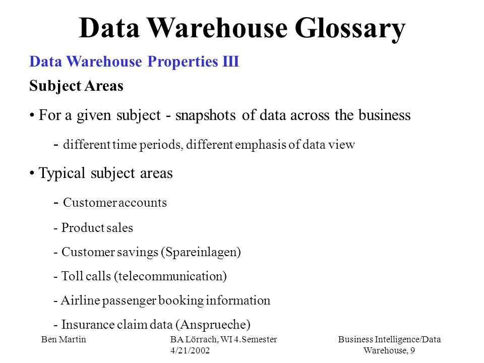 Business Intelligence/Data Warehouse, 60 Ben MartinBA Lörrach, WI 4.Semester 4/21/2002 Data Warehouse Architecure simply the amount of time you have available to extract, transform, load, post-load process data and make the data warehouse available to the user load performs many sequential tasks that take time to execute you must endure that every event that occurs during the load window is planned, tested, proved and constantly monitored you may have to face poor load performance and gaps (Lücken) by providing the data for user access careful planning, defining, testing and scheduling is critical .