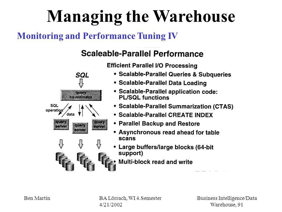 Business Intelligence/Data Warehouse, 91 Ben MartinBA Lörrach, WI 4.Semester 4/21/2002 Managing the Warehouse Monitoring and Performance Tuning IV