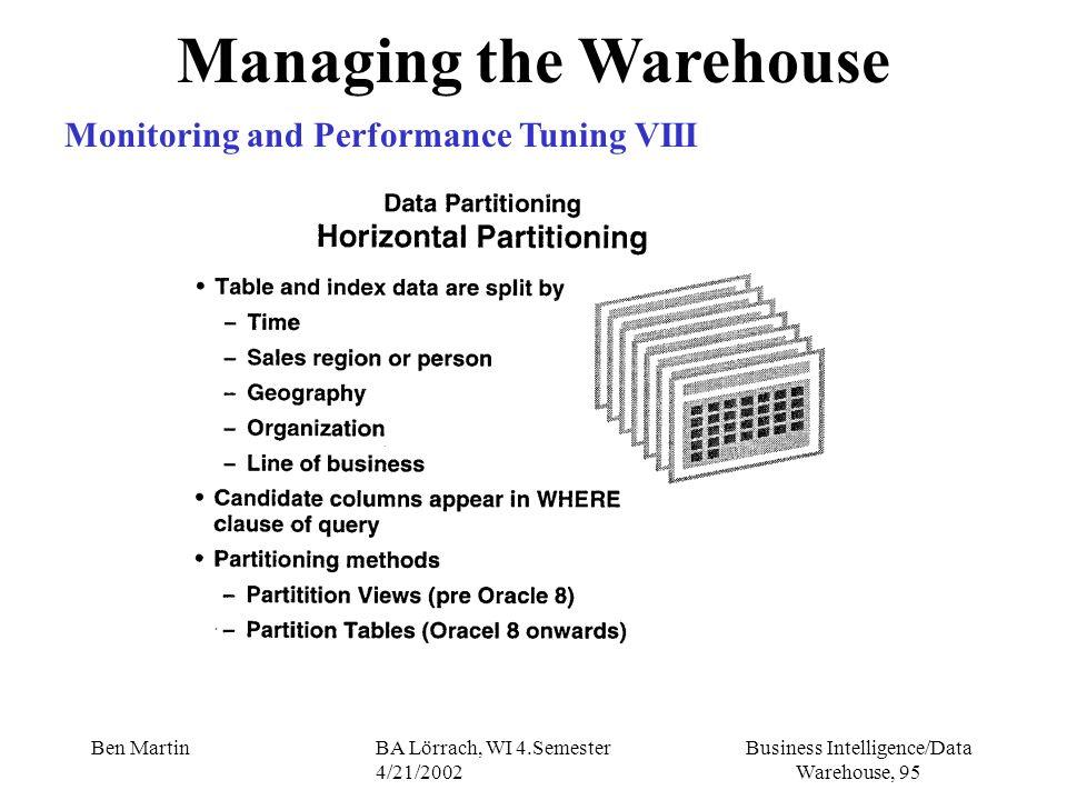 Business Intelligence/Data Warehouse, 95 Ben MartinBA Lörrach, WI 4.Semester 4/21/2002 Managing the Warehouse Monitoring and Performance Tuning VIII