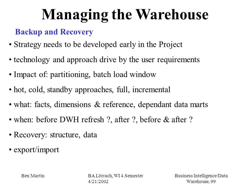 Business Intelligence/Data Warehouse, 99 Ben MartinBA Lörrach, WI 4.Semester 4/21/2002 Managing the Warehouse Backup and Recovery Strategy needs to be