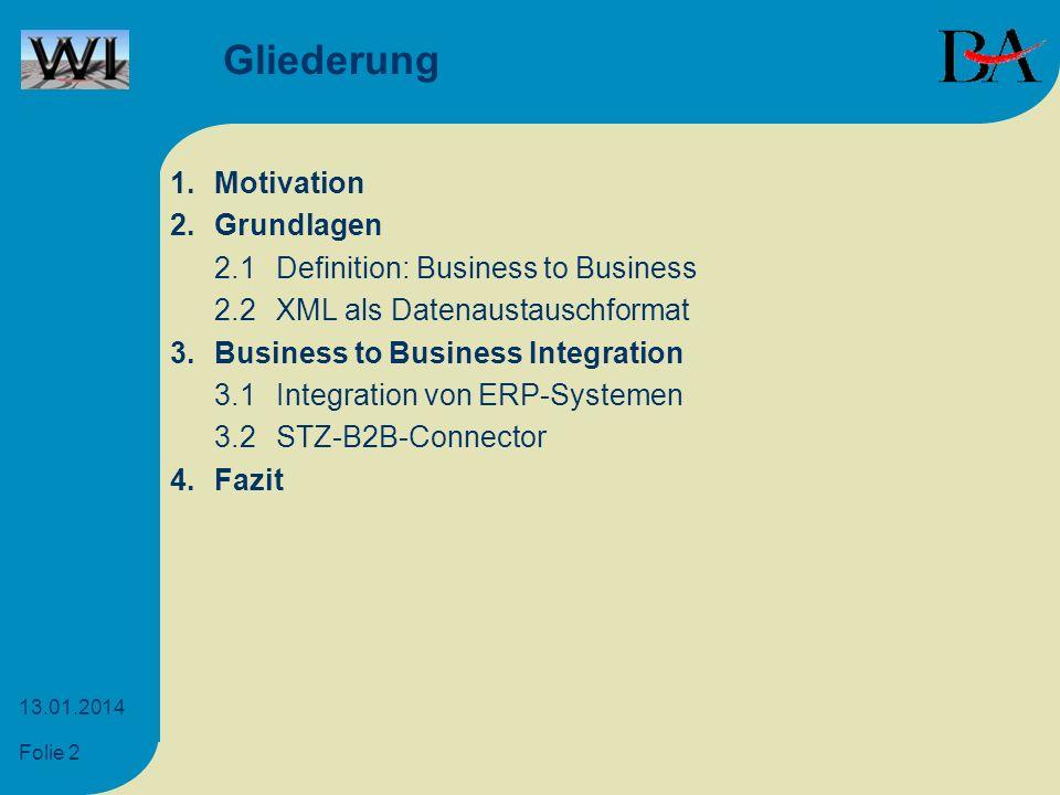 Folie 2 13.01.2014 Gliederung 1.Motivation 2.Grundlagen 2.1Definition: Business to Business 2.2 XML als Datenaustauschformat 3.Business to Business In
