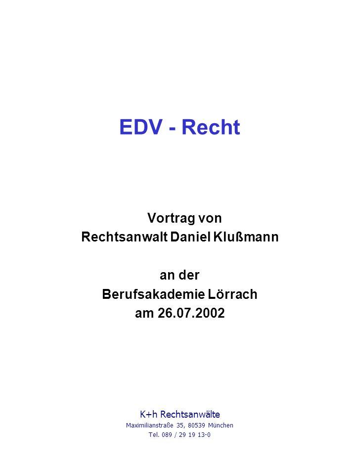 EDV - Recht Vortrag von Rechtsanwalt Daniel Klußmann an der Berufsakademie Lörrach am 26.07.2002 K+h Rechtsanwälte Maximilianstraße 35, 80539 München Tel.
