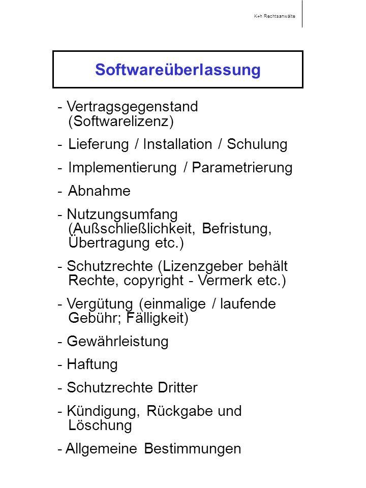 Softwareüberlassung K+h Rechtsanwälte - Vertragsgegenstand (Softwarelizenz) -Lieferung / Installation / Schulung -Implementierung / Parametrierung -Abnahme - Nutzungsumfang (Außschließlichkeit, Befristung, Übertragung etc.) - Schutzrechte (Lizenzgeber behält Rechte, copyright - Vermerk etc.) - Vergütung (einmalige / laufende Gebühr; Fälligkeit) - Gewährleistung - Haftung - Schutzrechte Dritter - Kündigung, Rückgabe und Löschung - Allgemeine Bestimmungen
