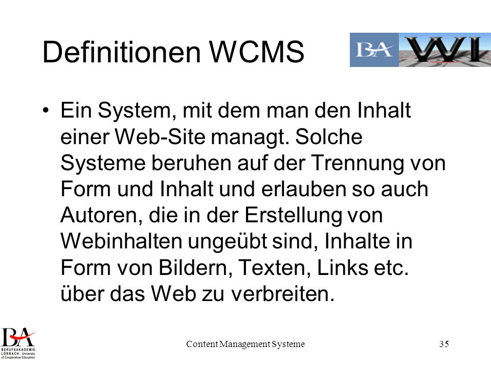 Content Management Systeme35 Definitionen WCMS Ein System, mit dem man den Inhalt einer Web-Site managt. Solche Systeme beruhen auf der Trennung von F