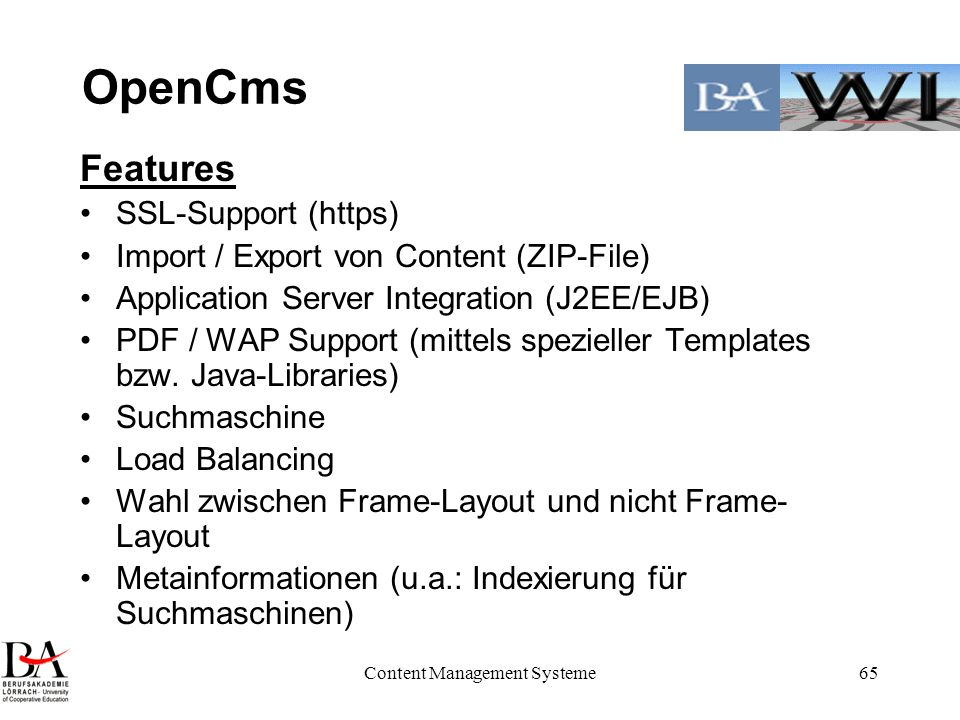 Content Management Systeme65 OpenCms Features SSL-Support (https) Import / Export von Content (ZIP-File) Application Server Integration (J2EE/EJB) PDF