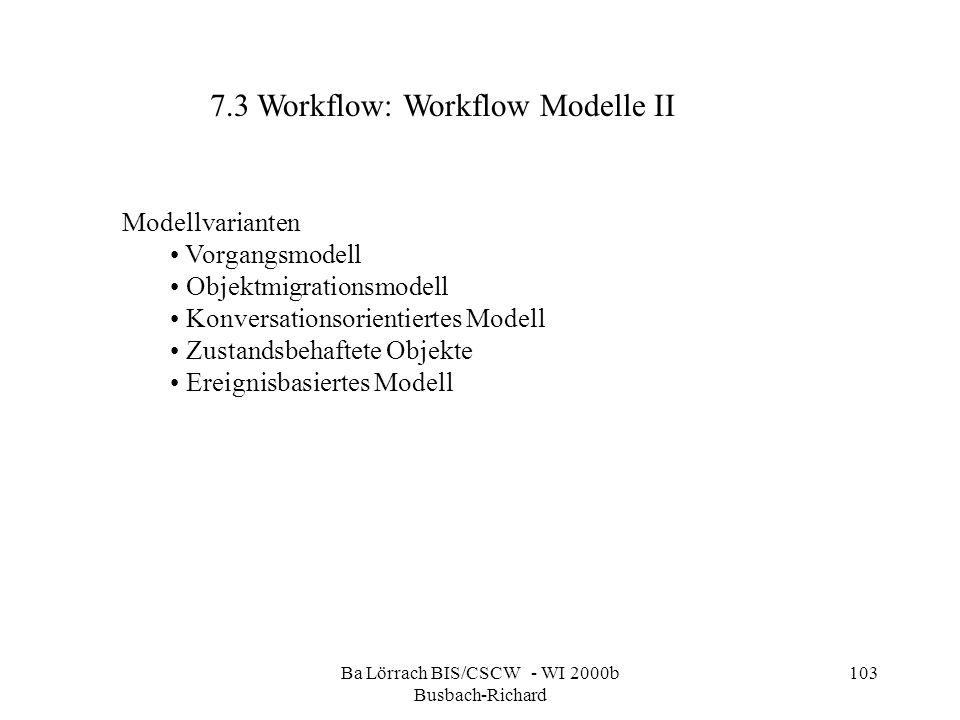 Ba Lörrach BIS/CSCW - WI 2000b Busbach-Richard 103 Modellvarianten Vorgangsmodell Objektmigrationsmodell Konversationsorientiertes Modell Zustandsbeha