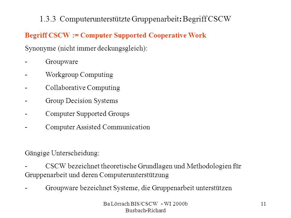 Ba Lörrach BIS/CSCW - WI 2000b Busbach-Richard 11 1.3.3 Computerunterstützte Gruppenarbeit: Begriff CSCW Begriff CSCW := Computer Supported Cooperativ