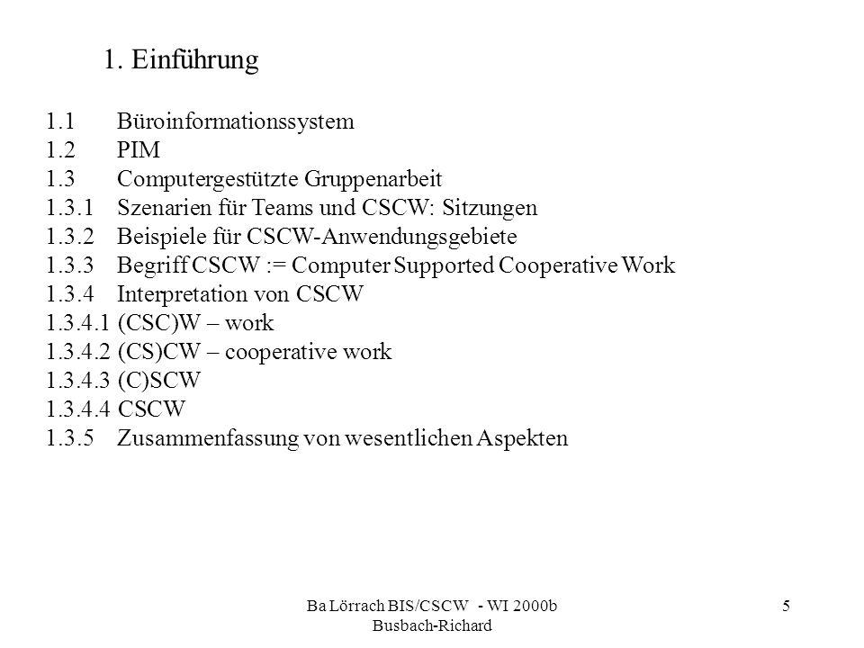 Ba Lörrach BIS/CSCW - WI 2000b Busbach-Richard 5 1.1Büroinformationssystem 1.2PIM 1.3Computergestützte Gruppenarbeit 1.3.1Szenarien für Teams und CSCW