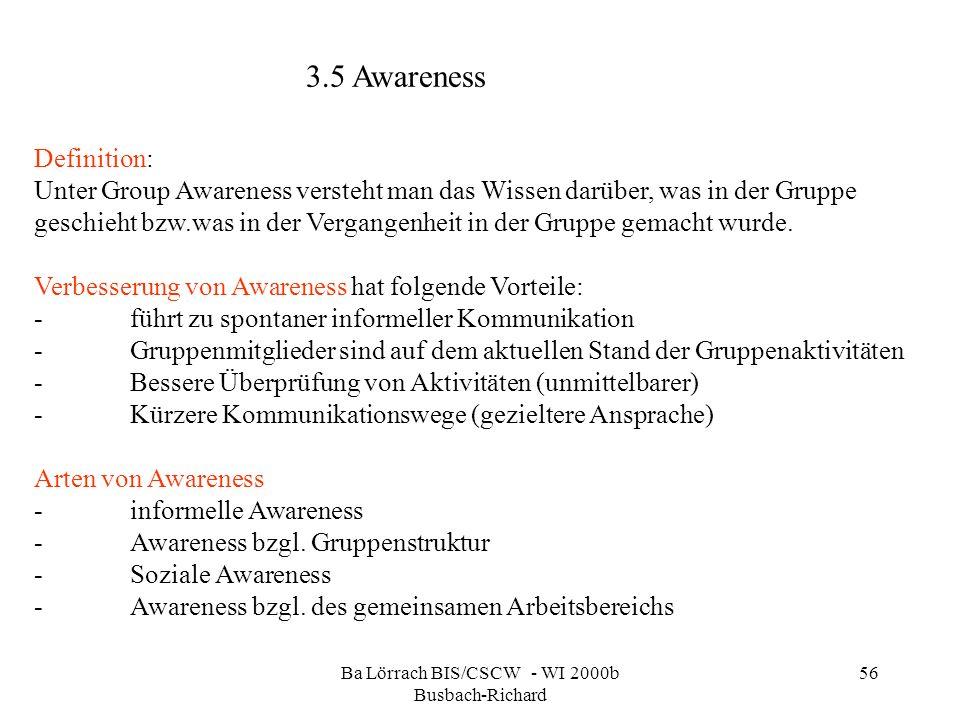 Ba Lörrach BIS/CSCW - WI 2000b Busbach-Richard 56 3.5 Awareness Definition: Unter Group Awareness versteht man das Wissen darüber, was in der Gruppe geschieht bzw.was in der Vergangenheit in der Gruppe gemacht wurde.