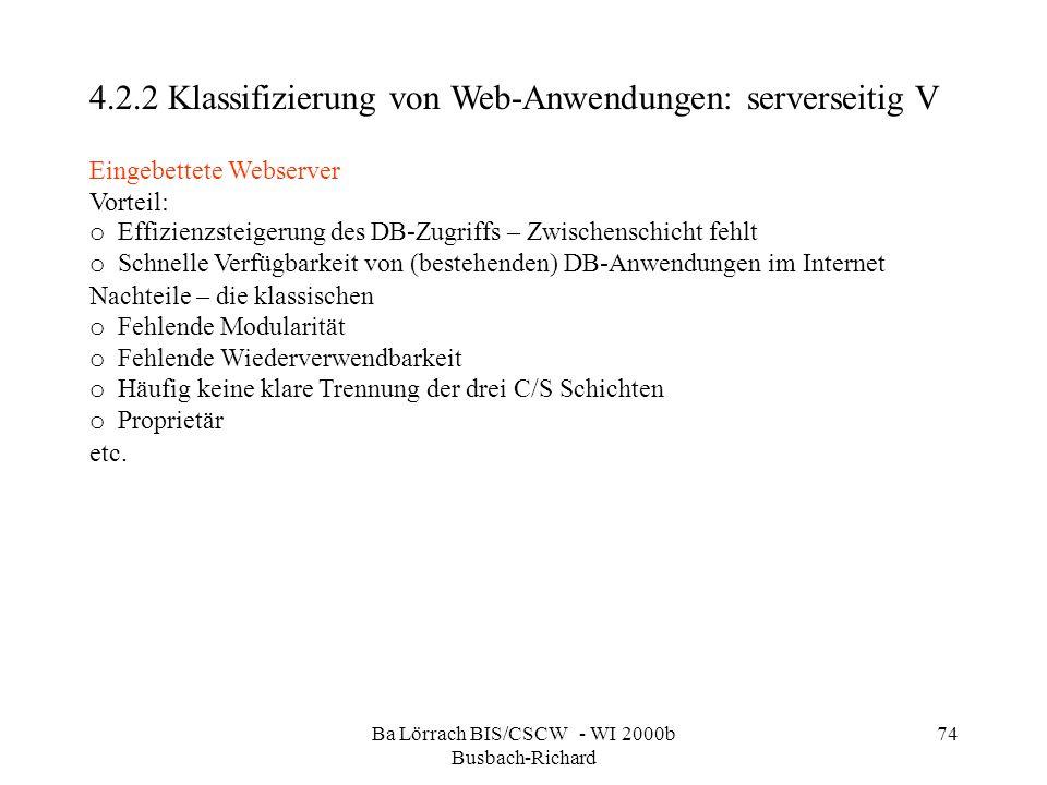 Ba Lörrach BIS/CSCW - WI 2000b Busbach-Richard 74 4.2.2 Klassifizierung von Web-Anwendungen: serverseitig V Eingebettete Webserver Vorteil: o Effizien