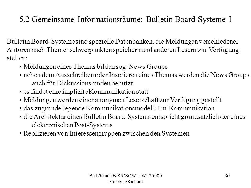 Ba Lörrach BIS/CSCW - WI 2000b Busbach-Richard 80 5.2 Gemeinsame Informationsräume: Bulletin Board-Systeme I Bulletin Board-Systeme sind spezielle Dat