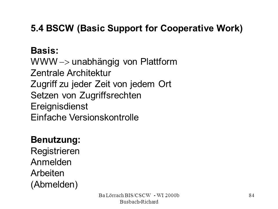 Ba Lörrach BIS/CSCW - WI 2000b Busbach-Richard 84 5.4 BSCW (Basic Support for Cooperative Work) Basis: WWW unabhängig von Plattform Zentrale Architektur Zugriff zu jeder Zeit von jedem Ort Setzen von Zugriffsrechten Ereignisdienst Einfache Versionskontrolle Benutzung: Registrieren Anmelden Arbeiten (Abmelden)